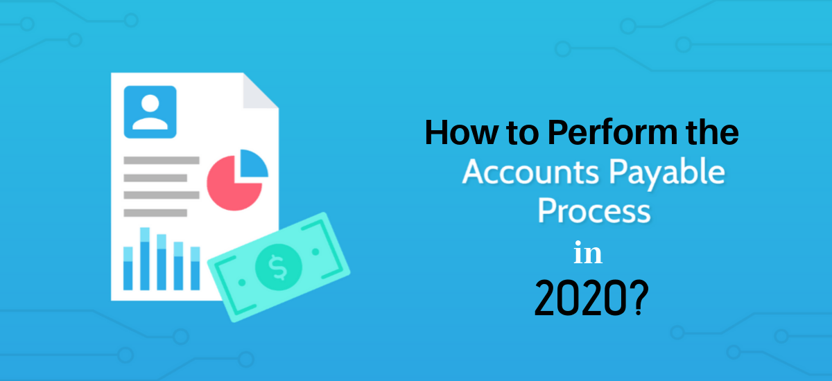 How to Perform the Accounts Payable Process in 2020?